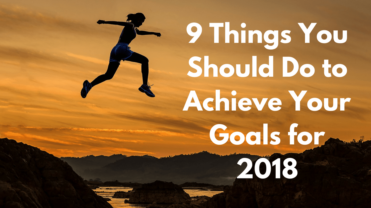 9 Things You Should Do to Achieve Your Goals for 2018