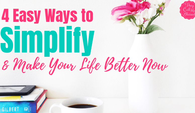 4 Easy Ways to Simplify And Make Your Life Better Now