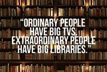 Ordinary people have big TVs extraordinary people have big Libraries