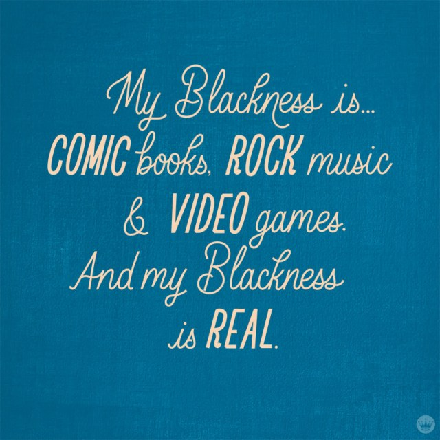 My Blackness is...comic books, rock music & video games. And my Blackness is real.
