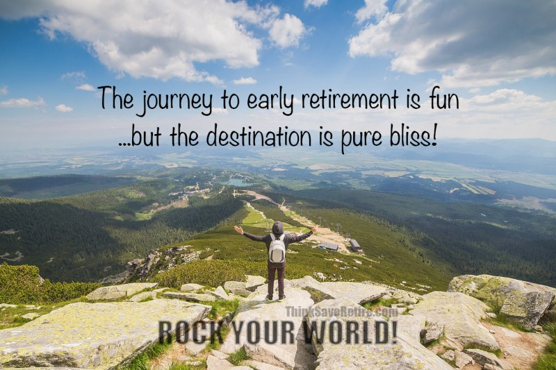 The journey to early retirement is fun...but the destination is pure bliss! Rock your World!