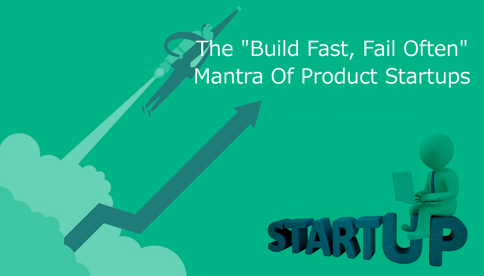 "The ""Build Fast, Fail Often"" Mantra Of Product Startups"