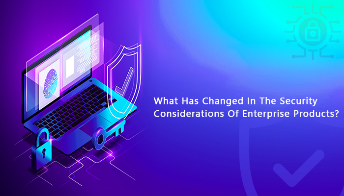 What Has Changed In The Security Considerations Of Enterprise Products