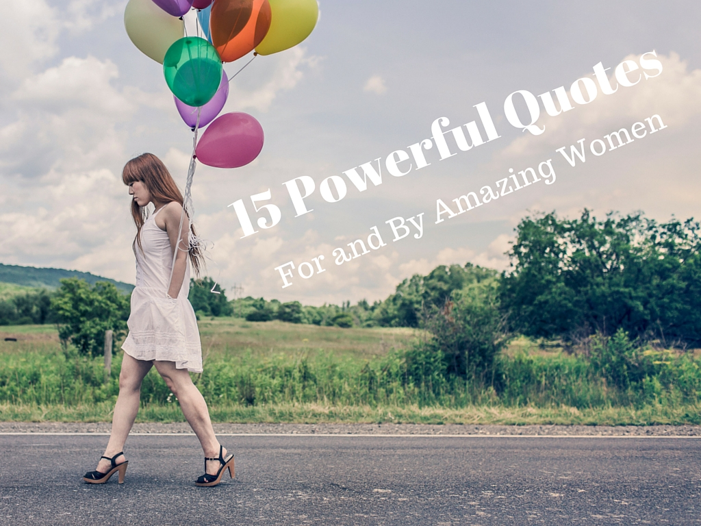 15 Powerful Quotes: For and By Amazing Women