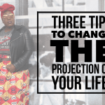 Three tips to change the projection of your life