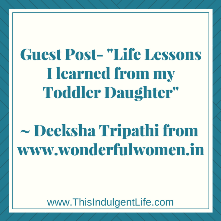 life lessons | children teach us everyday | lessons from childhood | Guest Post- Life Lessons I Learned From My Toddler Daughter by Deeksha Tripathi | This Indulgent Life