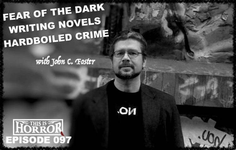 TIH 097 John C. Foster on Fear of the Dark, Writing Novels and Hardboiled Crime