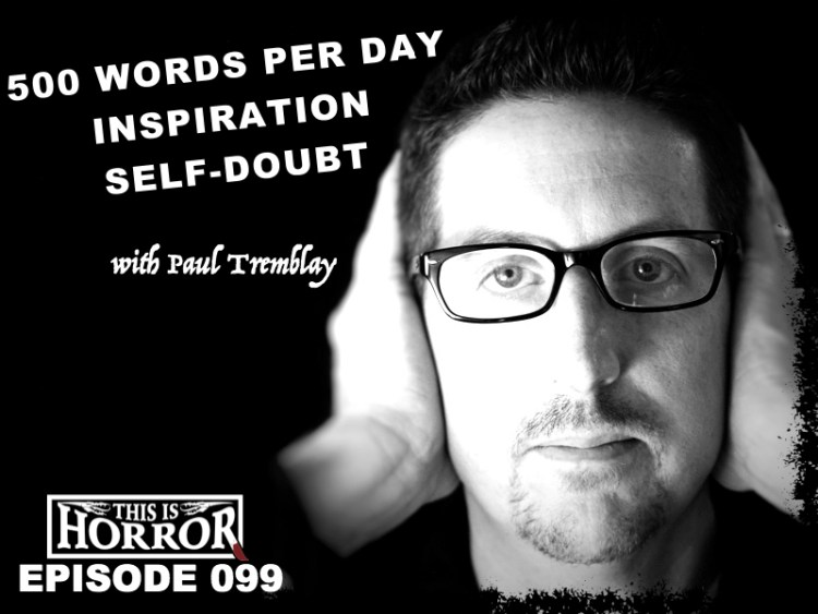 TIH 099 Paul Tremblay on 500 Words per Day, Self-doubt and Inspiration