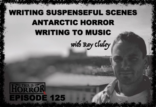TIH 125 Ray Cluley on Writing Suspenseful Scenes, Antarctic Horror and Writing to Music