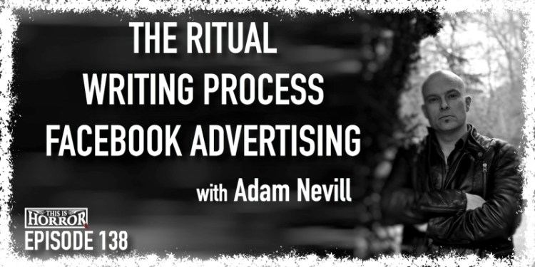 TIH 138 Adam Nevill on The Ritual, Writing Process, and Facebook Advertising