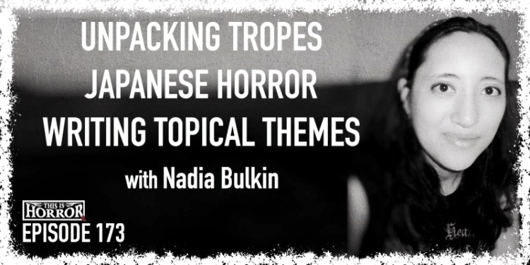 TIH 173 Nadia Bulkin on Unpacking Tropes, Japanese Horror, and Writing About Topical Themes
