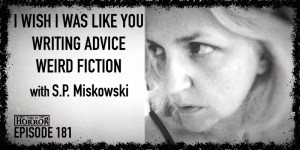 TIH 181 S.P. Miskowski on I Wish I Was Like You, Writing Advice, and Weird Fiction Syllabus
