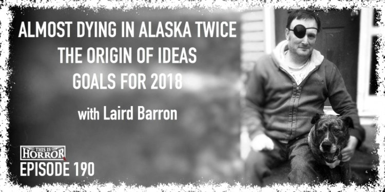 TIH 190 Laird Barron on Almost Dying in Alaska Twice, The Origin of Ideas, and Goals for 2018