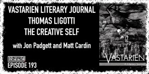 TIH 193 Jon Padgett and Matt Cardin on Vastarien Literary Journal, Thomas Ligotti, and The Creative Self