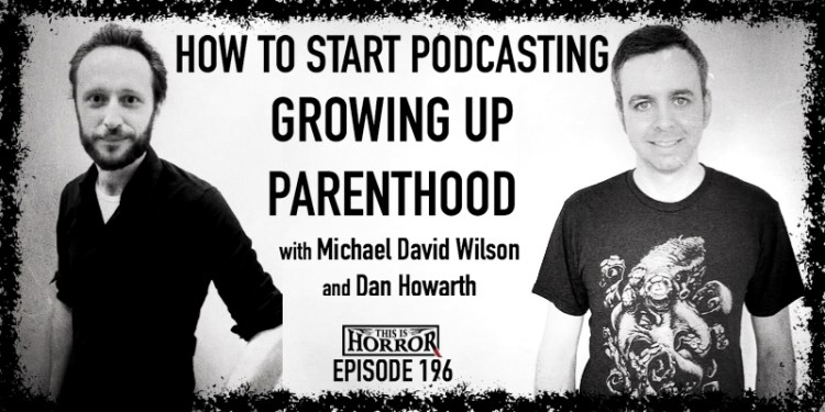 TIH 196 Michael David Wilson and Dan Howarth on How To Start Podcasting, Growing Up, and Parenthood