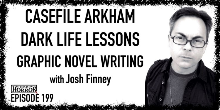 TIH 199 Josh Finney on Casefile Arkham, Dark Life Lessons, and Graphic Novel Writing