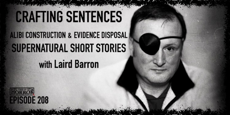 TIH 208 Laird Barron on Crafting Sentences, Alibi Construction and Evidence Disposal, and Supernatural Short Stories