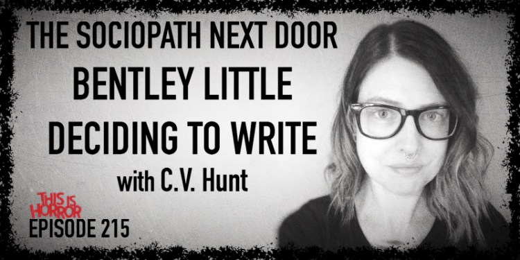 TIH 215 C.V. Hunt on The Sociopath Next Door, Bentley Little, and Deciding to Write