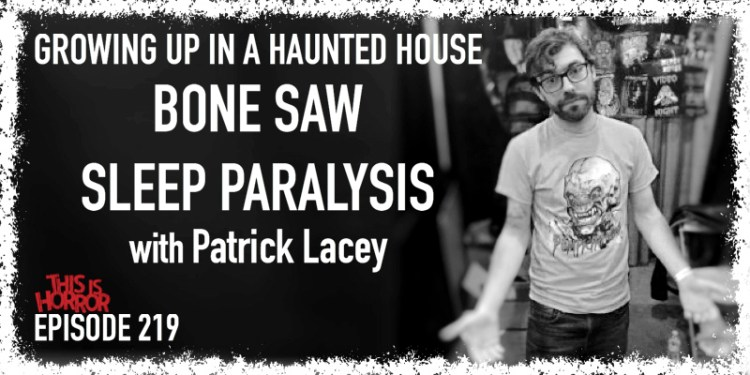 TIH 219 Patrick Lacey on Growing Up in a Haunted House, Bone Saw, and Sleep Paralysis