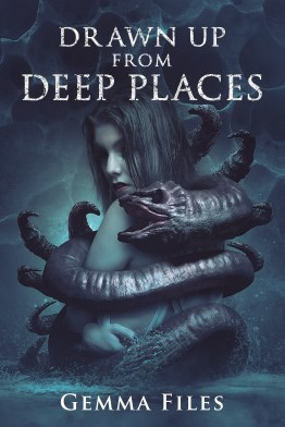 Drawn Up From Deep Places by Gemma Files - cover
