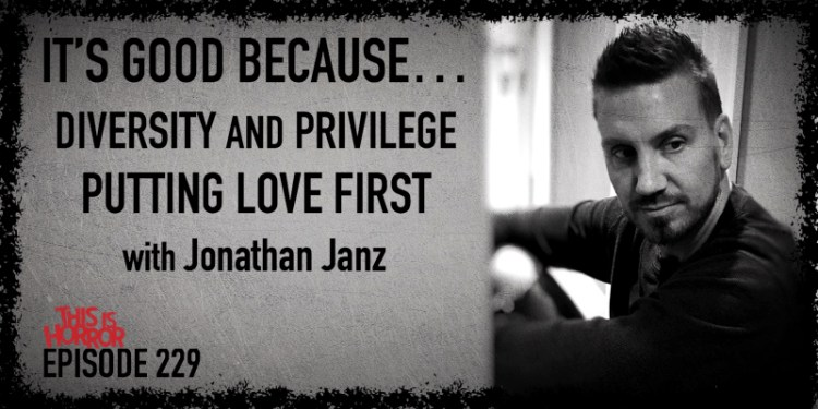 TIH 229 Jonathan Janz on It's Good Because, Diversity and Privilege, and Putting Love First