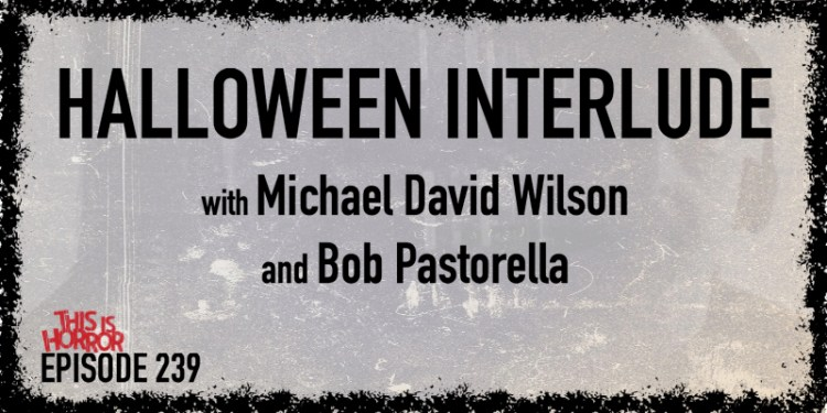 TIH 239 Halloween Interlude Horror Film and Book Recommendations with Michael David Wilson and Bob Pastorella
