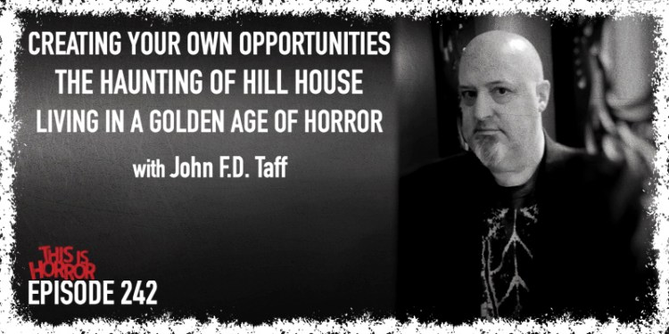 TIH 242 John F.D. Taff on Creating Your Own Opportunities, The Haunting of Hill House, and Living in a Golden Age of Horror