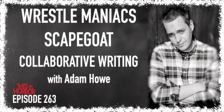 TIH 263 Adam Howe on Wrestle Maniacs, Scapegoat, and Collaborative Writing