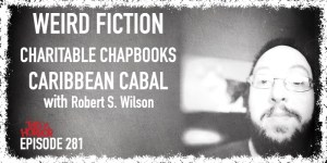 TIH 281 Robert S. Wilson on Weird Fiction, Charitable Chapbooks, and Caribbean Cabal