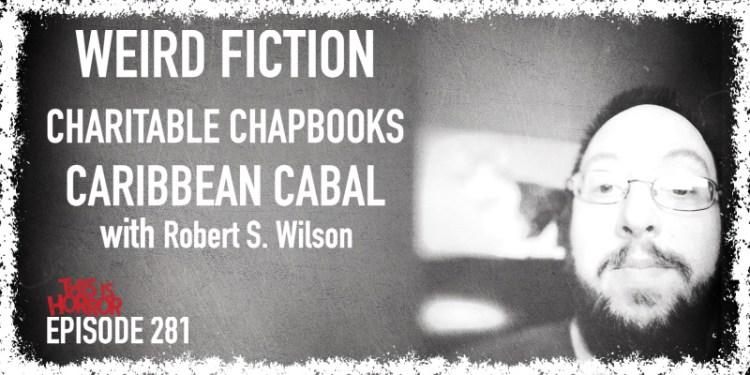 TIH 281 Robert S. Wilson on Weird Fiction, Charitable Chapbooks, and Caribbean Cabal