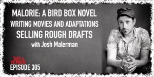 TIH 305 Josh Malerman on Malorie A Bird Box Novel, Writing Movies and Adaptations, and Selling Rough Drafts