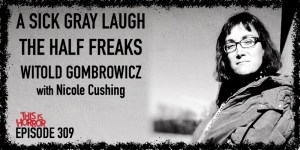 TIH 309 Nicole Cushing on A Sick Gray Laugh, The Half Freaks, and Witold Gombrowicz