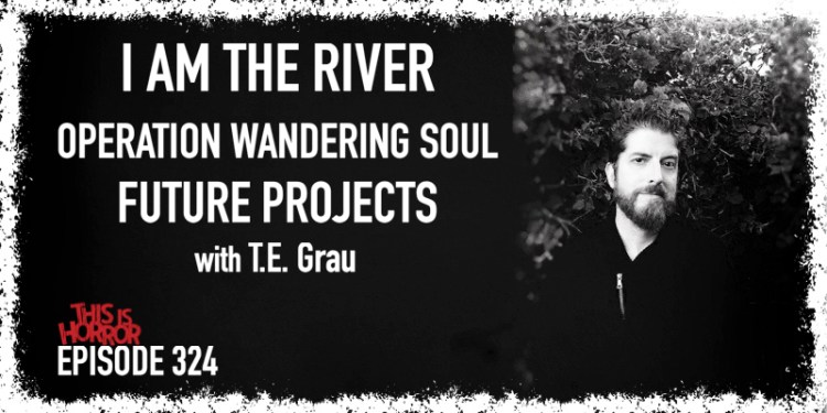 TIH 324 T.E. Grau on I Am The River, Operation Wandering Soul, and Future Projects