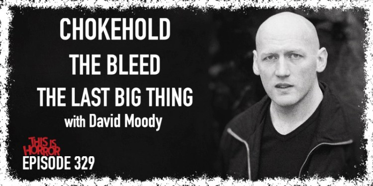 TIH 329 David Moody on Chokehold, The Bleed, and The Last Big Thing