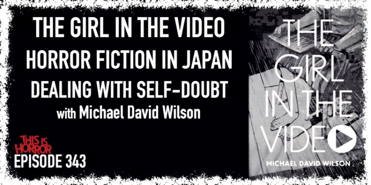 TIH 343 Michael David Wilson on The Girl in the Video, Horror Fiction in Japan, and Dealing with Self-Doubt
