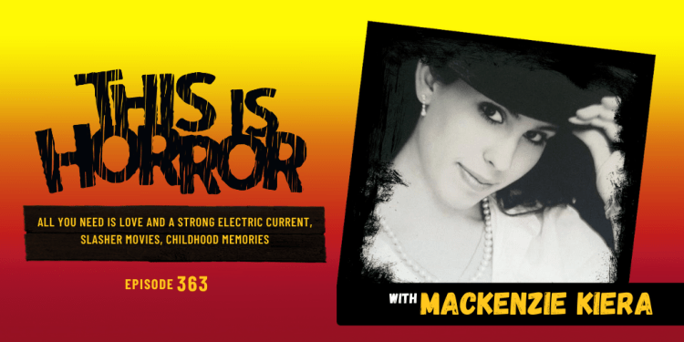 TIH 363 Mackenzie Kiera on All You Need is Love and a Strong Electric Current, Slasher Movies, and Childhood Memories