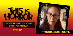 TIH 364 Mackenzie Kiera on Ladies of the Fright, Beta Reading, and Writing Professionally