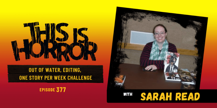 TIH 377 Sarah Read on Out of Water, Editing, and the One Story Per Week Challenge