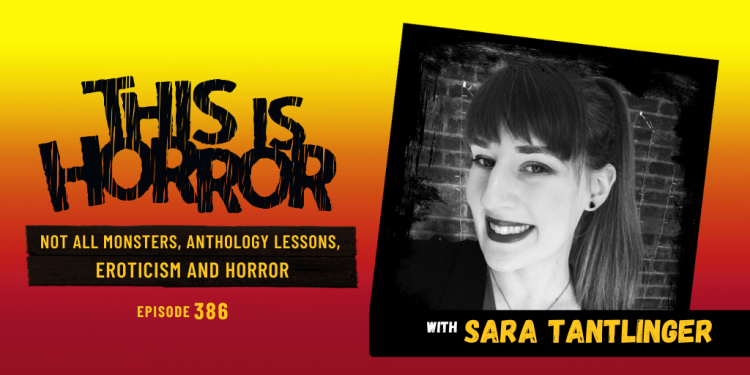 TIH 386 Sara Tantlinger on Not All Monsters, Lessons Learned Compiling an Anthology, and Eroticism and Horror