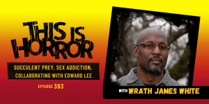 TIH 393 Wrath James White on Succulent Prey, Sex Addiction, and Collaborating with Edward Lee