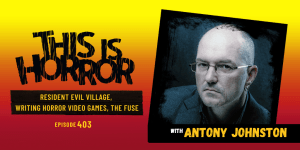 TIH 403: Antony Johnston on Resident Evil Village, Writing Horror Video Games, and Genre Tropes in The Fuse