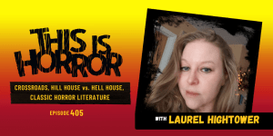 TIH 405: Laurel Hightower on Crossroads, Hill House vs. Hell House, and Classic Horror Literature