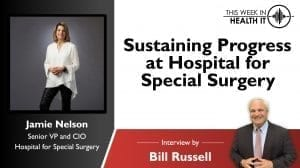 Sustaining Progress at Hospital for Special Surgery with Jamie Nelson, CIO This Week in Health IT
