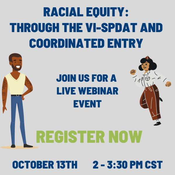 Racial Equity Through the VI-SPDAT and Coordianted Entry. Join us for a live webinar evebt. Register Now. October 13th, 2-3:30 pm.