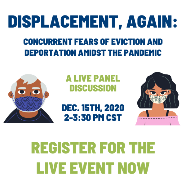 Displacement, again. Concurrent Fears of Eviction and Deportation Amidst the Pandemic. Live Panel Discussion. Dec. 15th, 2020, 2-3:30 PM CST. Register for the Live Event Now.