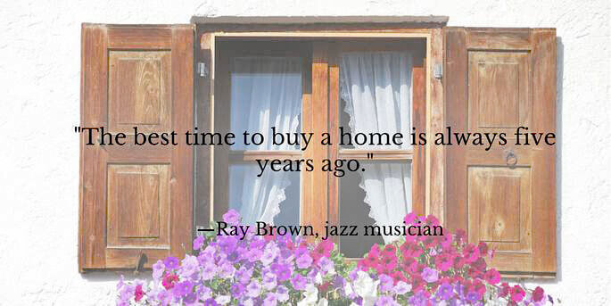 """Quote """"The Best time to buy a home is always five years ago."""""""