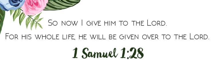 """So now I give him to the Lord. For his whole life,  he will be given to the Lord."" 1 Samuel 1:28"