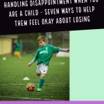 Handling Disappointment – Seven Ways to Help Children Feel Okay About Losing