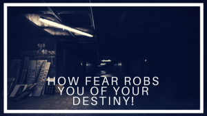 How fear robs you of your destiny!