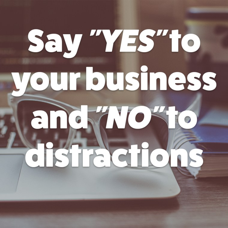 Say Yes to Your Business and No to Distractions
